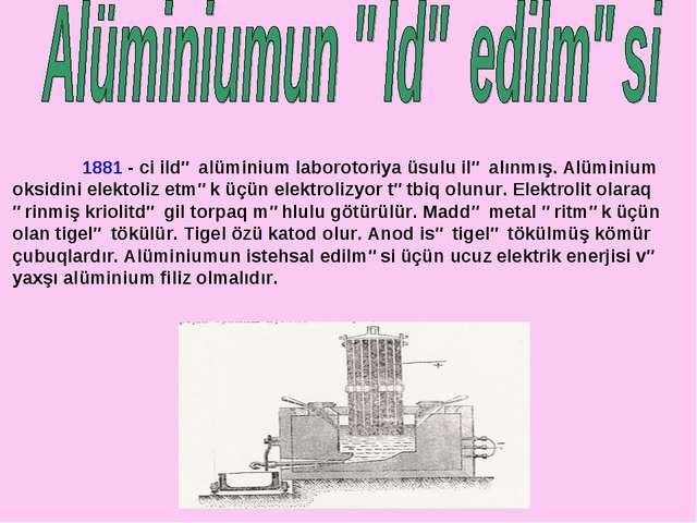1881 - ci ildə alüminium laborotoriya üsulu ilə alınmış. Alüminium oksidini...