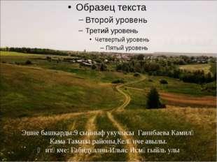 Эшне башкарды:9 сыйныф укучысы Ганибаева Камилә Кама Тамагы районы,Келәнче а