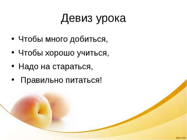 Девиз урока Чтобы много добиться, Чтобы хорошо учиться, Надо на стараться, Пр...