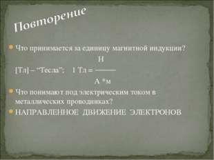 """Что принимается за единицу магнитной индукции?  Н [Тл] – """"Тесла""""; 1 Тл"""