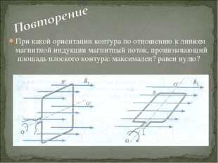 При какой ориентации контура по отношению к линиям магнитной индукции магнитн