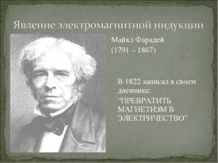 """Майкл Фарадей (1791 – 1867) В 1822 записал в своем дневнике: """"ПРЕВРАТИТЬ МА"""