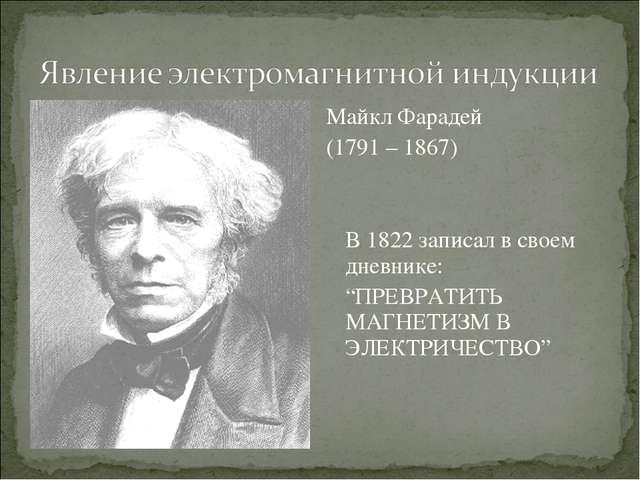 """Майкл Фарадей (1791 – 1867) В 1822 записал в своем дневнике: """"ПРЕВРАТИТЬ МА..."""