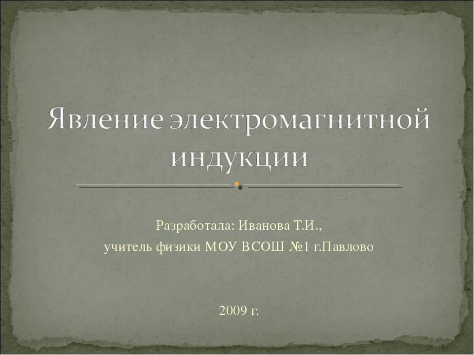 Разработала: Иванова Т.И., учитель физики МОУ ВСОШ №1 г.Павлово 2009 г.