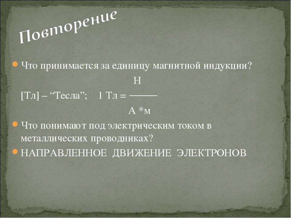 """Что принимается за единицу магнитной индукции?  Н [Тл] – """"Тесла""""; 1 Тл..."""
