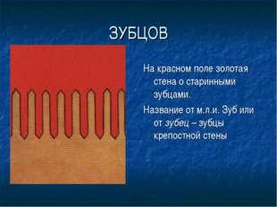ЗУБЦОВ На красном поле золотая стена о старинными зубцами. Название от м.л.и.