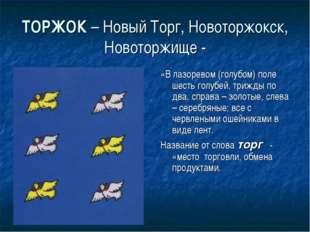 ТОРЖОК – Новый Торг, Новоторжокск, Новоторжище - «В лазоревом (голубом) поле
