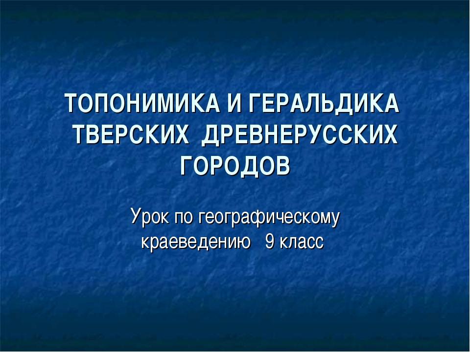 ТОПОНИМИКА И ГЕРАЛЬДИКА ТВЕРСКИХ ДРЕВНЕРУССКИХ ГОРОДОВ Урок по географическом...