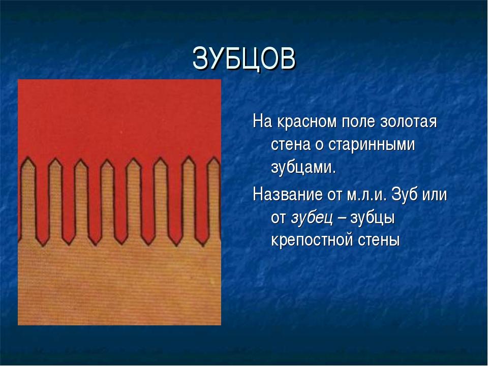 ЗУБЦОВ На красном поле золотая стена о старинными зубцами. Название от м.л.и....