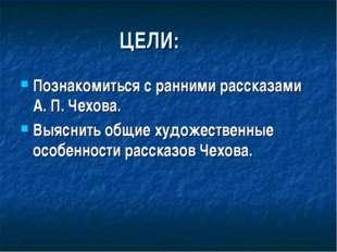 ЦЕЛИ: Познакомиться с ранними рассказами А. П. Чехова. Выяснить общие художе