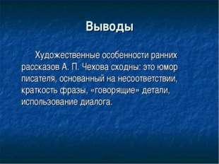 Выводы Художественные особенности ранних рассказов А. П. Чехова сходны: это