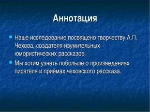 Аннотация Наше исследование посвящено творчеству А.П. Чехова, создателя изуми