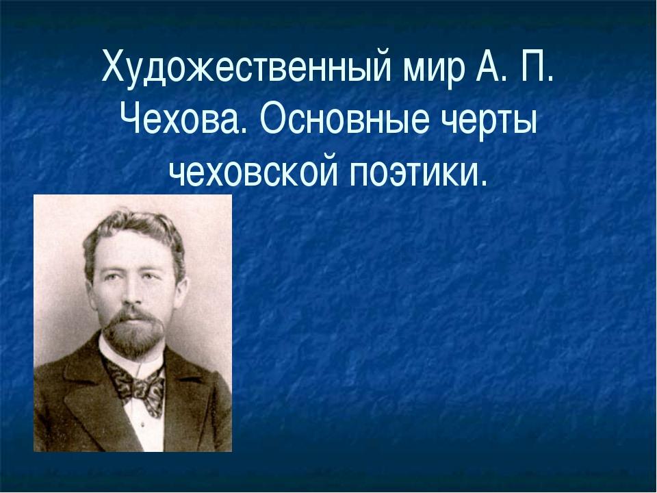Художественный мир А. П. Чехова. Основные черты чеховской поэтики.