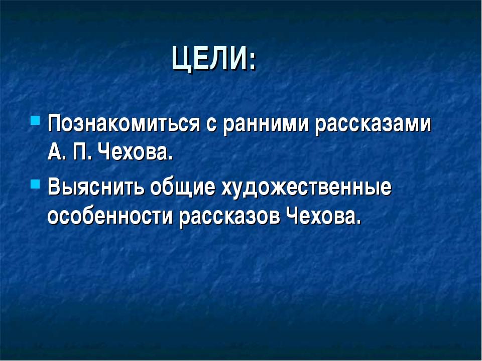 ЦЕЛИ: Познакомиться с ранними рассказами А. П. Чехова. Выяснить общие художе...