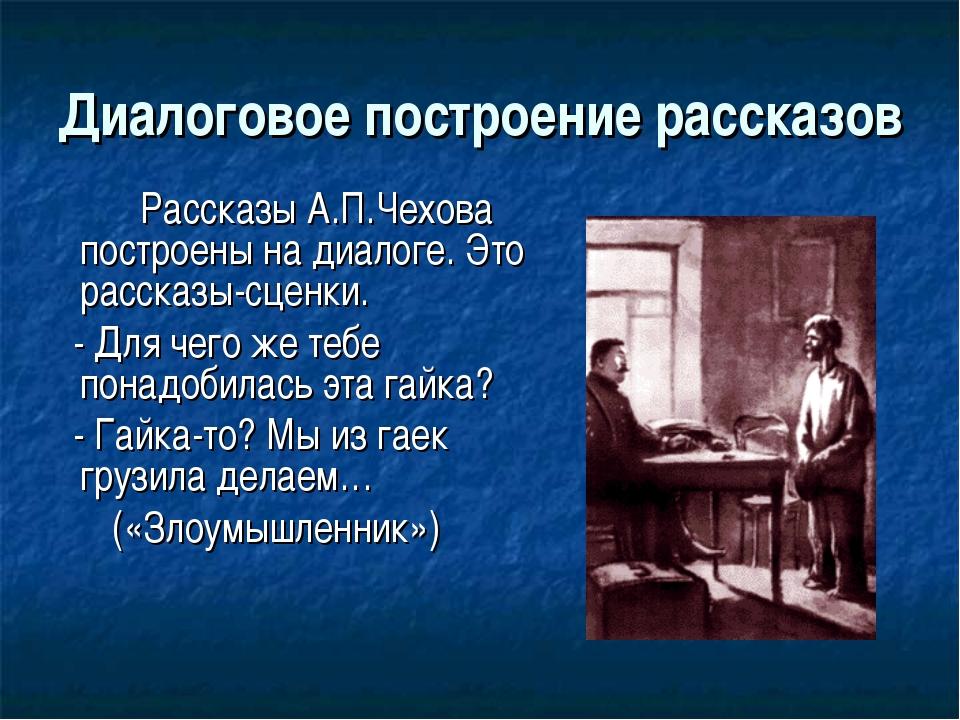 Диалоговое построение рассказов Рассказы А.П.Чехова построены на диалоге. Э...