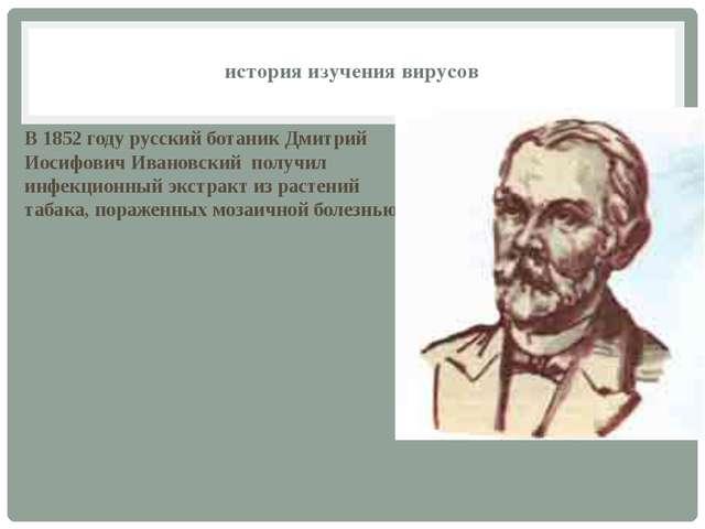 В 1852 году русский ботаник Дмитрий Иосифович Ивановский получил инфекционный...