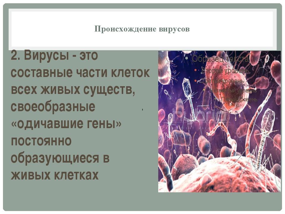 Происхождение вирусов , 2. Вирусы - это составные части клеток всех живых су...