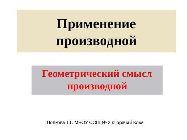 Применение производной Геометрический смысл производной Попкова Т.Г. МБОУ СОШ...