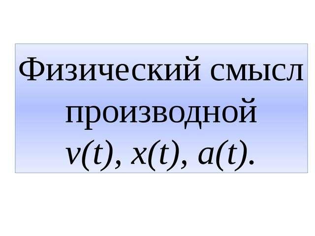 Физический смысл производной v(t), x(t), a(t).