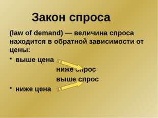 (law of demand) — величина спроса находится в обратной зависимости от цены: в