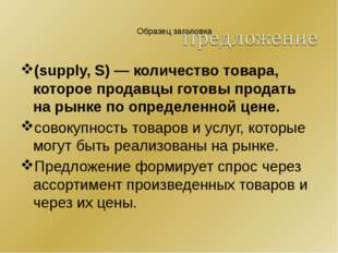 (supply, S) — количество товара, которое продавцы готовы продать на рынке по