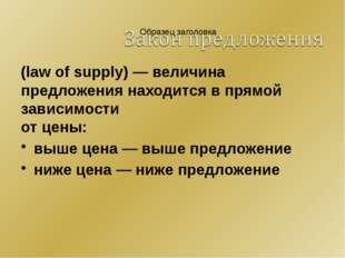 (law of supply) — величина предложения находится в прямой зависимости от цены