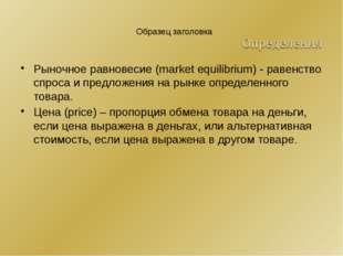 Рыночное равновесие (market equilibrium) - равенство спроса и предложения на