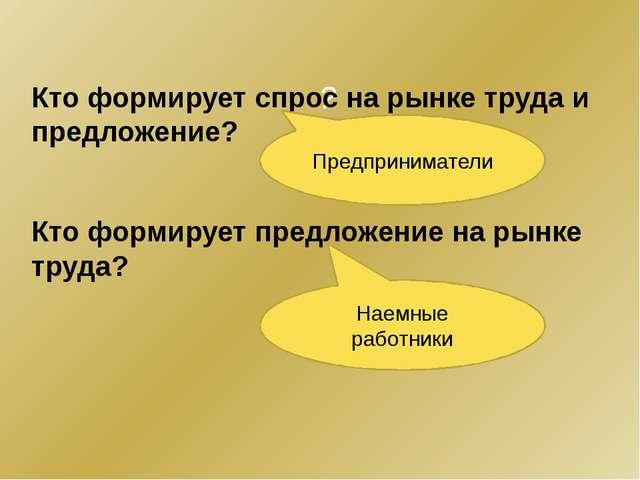 ? Кто формирует спрос на рынке труда и предложение? Кто формирует предложение...