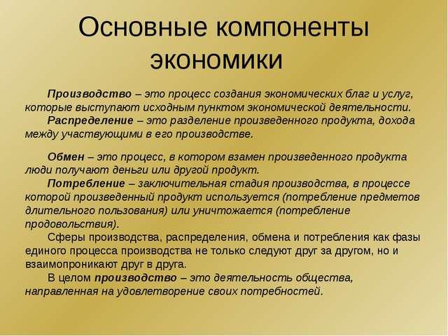 Основные компоненты экономики Производство – это процесс создания экономическ...