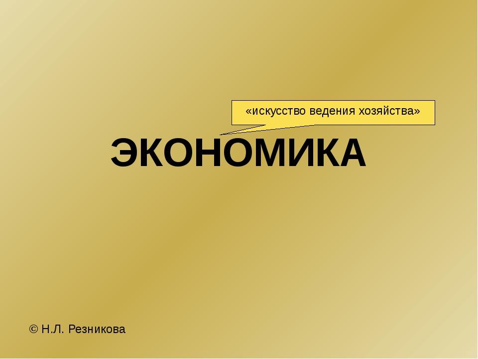 ЭКОНОМИКА © Н.Л. Резникова «искусство ведения хозяйства»