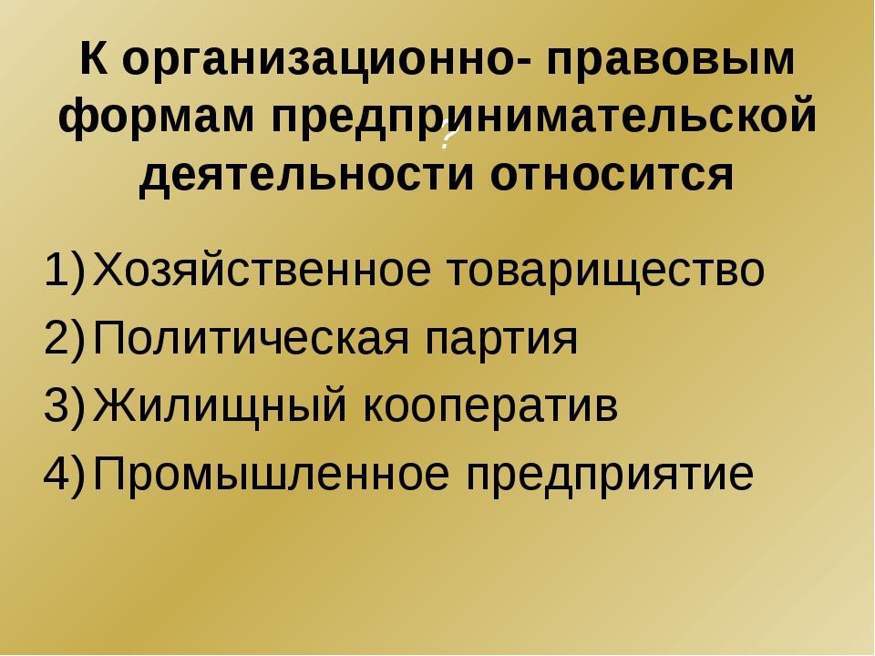 ? Хозяйственное товарищество Политическая партия Жилищный кооператив Промышле...