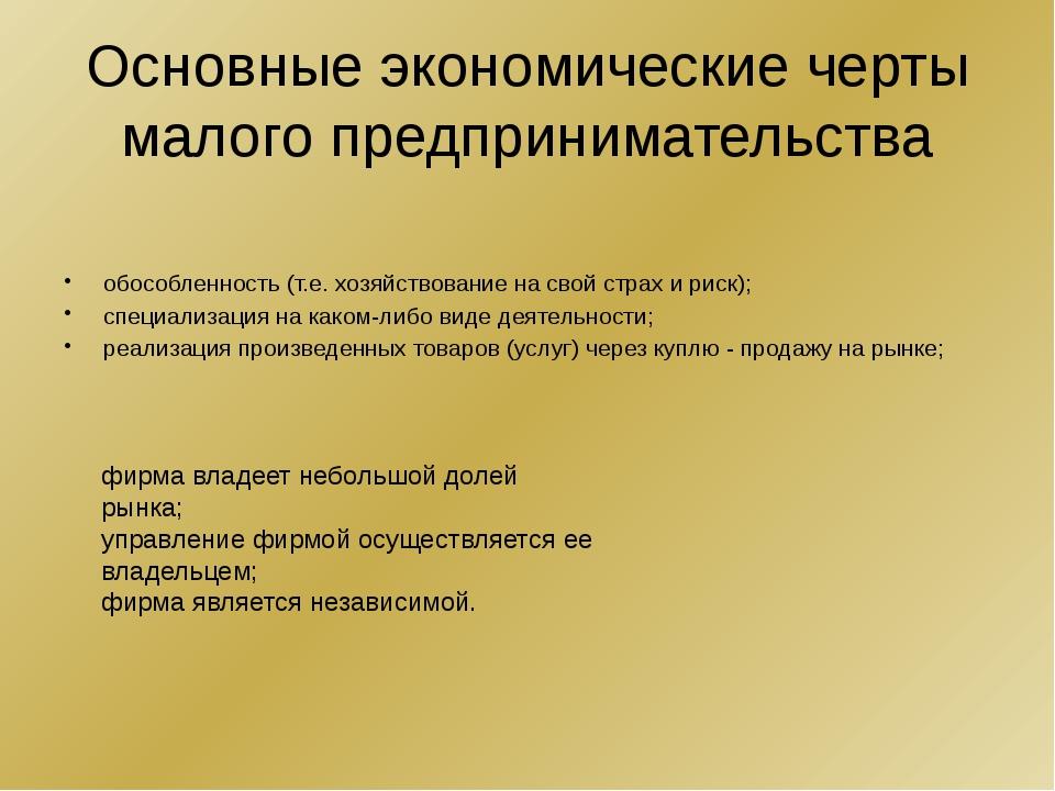 Основные экономические черты малого предпринимательства обособленность (т.е....