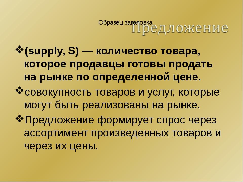 (supply, S) — количество товара, которое продавцы готовы продать на рынке по...