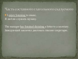 I enjoy listening to music. Я люблю слушать музыку. The manager has finished