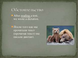 After reading a text, we wrote a dictation. После того как мы прочитали текст