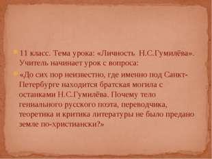 11 класс. Тема урока: «Личность Н.С.Гумилёва». Учитель начинает урок с вопро