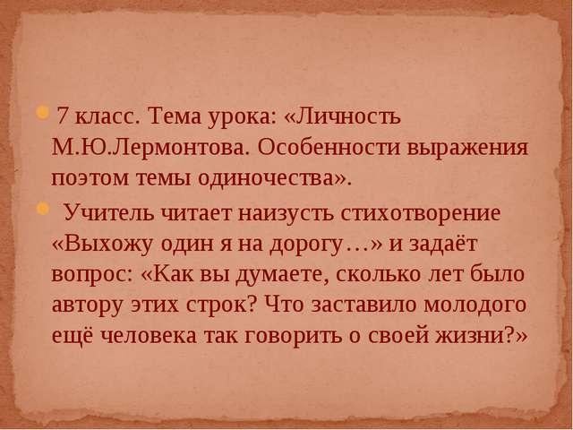 7 класс. Тема урока: «Личность М.Ю.Лермонтова. Особенности выражения поэтом т...