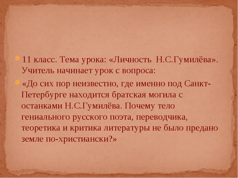 11 класс. Тема урока: «Личность Н.С.Гумилёва». Учитель начинает урок с вопро...