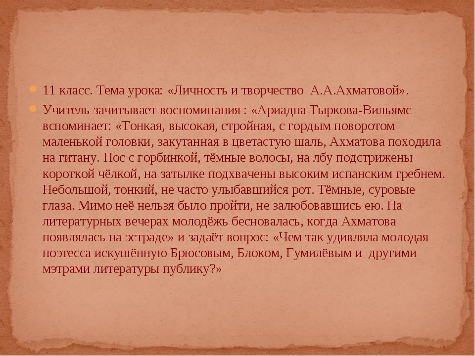 11 класс. Тема урока: «Личность и творчество А.А.Ахматовой». Учитель зачитыва...