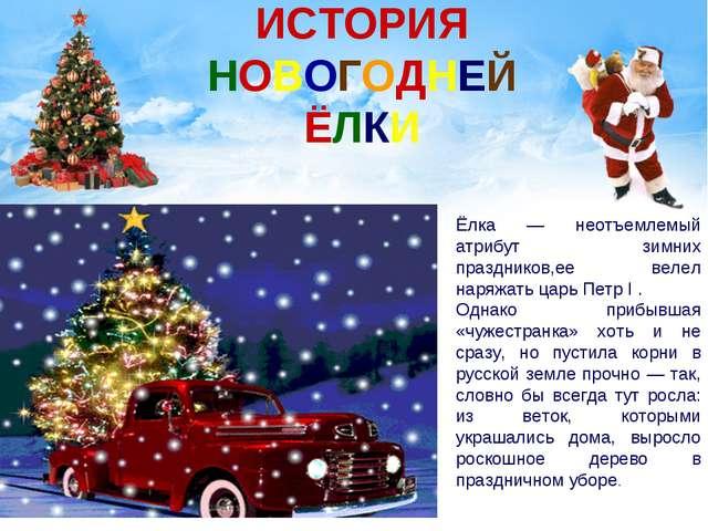 ИСТОРИЯ НОВОГОДНЕЙ ЁЛКИ Ёлка — неотъемлемый атрибут зимних праздников,ее вел...