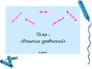 Тема : «Решение уравнений» 6 класс 4а = 8а 3т – 3 = 5 – т 2,5х – 0,7 = 1,8 2х