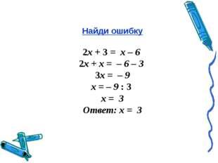 Найди ошибку 2х + 3 = х – 6 2х + х = – 6 – 3 3х = – 9 х = – 9 : 3 х = 3 Ответ