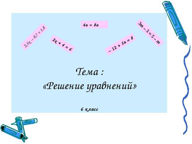 Тема : «Решение уравнений» 6 класс 4а = 8а 3т – 3 = 5 – т 2,5х – 0,7 = 1,8 2х...