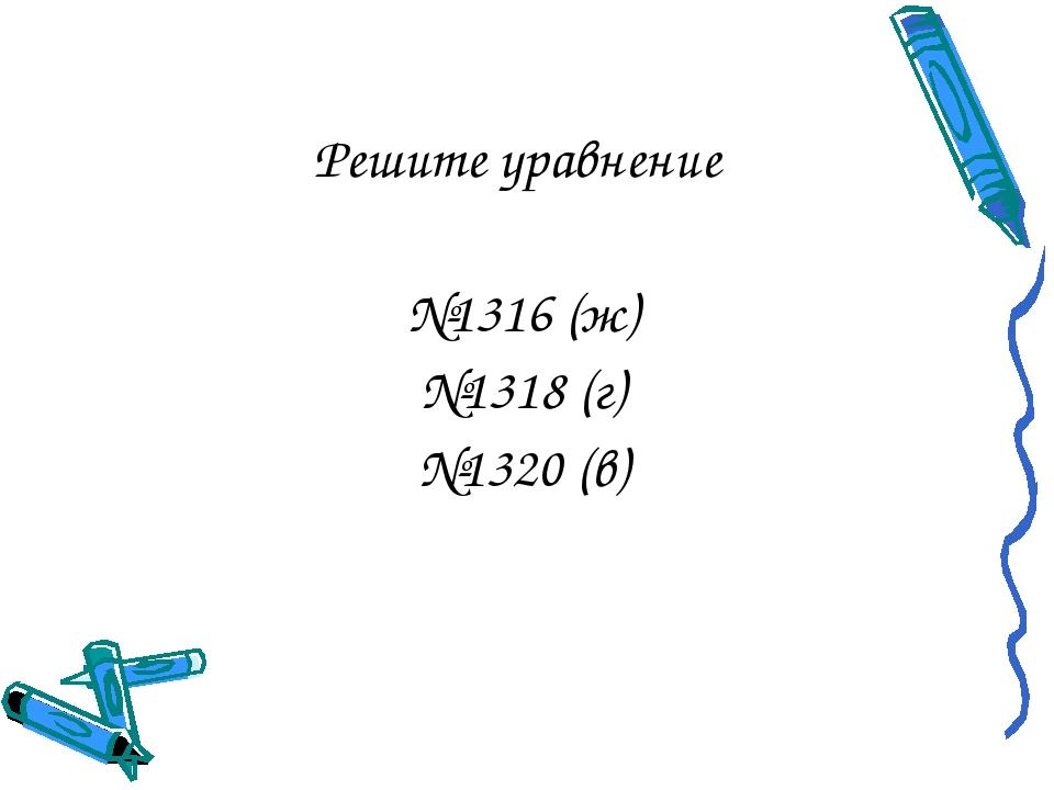 Решите уравнение №1316 (ж) №1318 (г) №1320 (в)