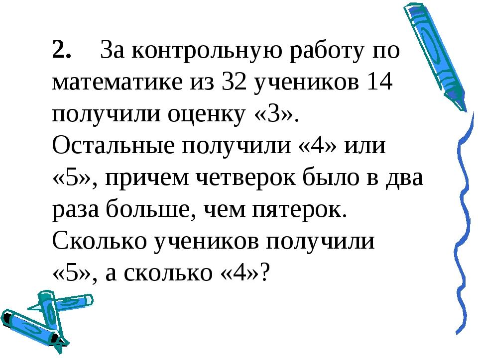 2.За контрольную работу по математике из 32 учеников 14 получили оценку «3»....