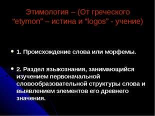 """Этимология – (От греческого """"etymon"""" – истина и """"logos"""" - учение) 1. Происхож"""