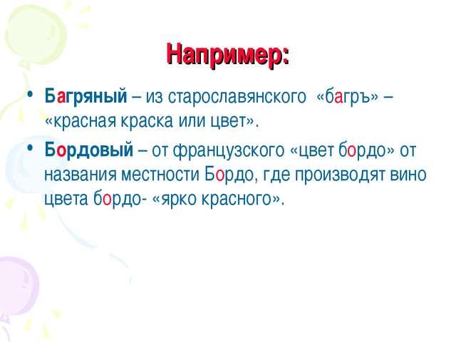 Например: Багряный – из старославянского «багръ» – «красная краска или цвет»....