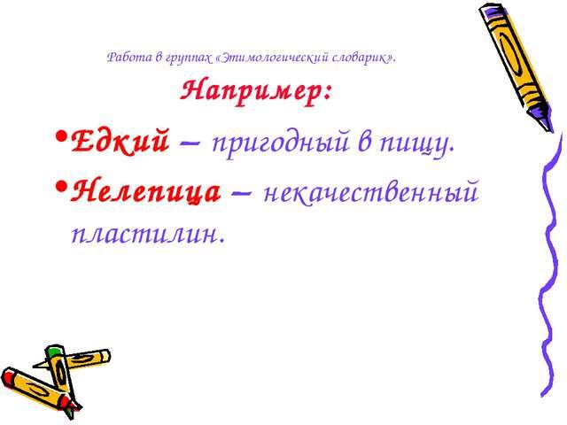 Работа в группах «Этимологический словарик». Например: Едкий – пригодный в пи...
