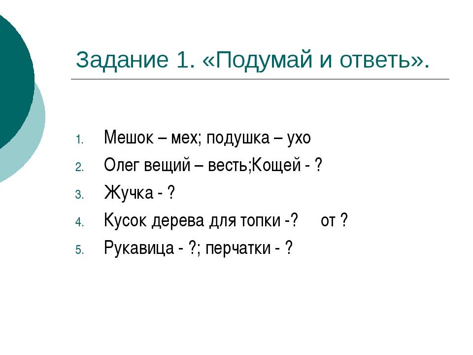 Задание 1. «Подумай и ответь». Мешок – мех; подушка – ухо Олег вещий – весть;...