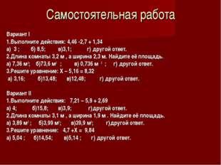 Самостоятельная работа Вариант I 1.Выполните действия: 4,46 -2,7 + 1,34 а) 3